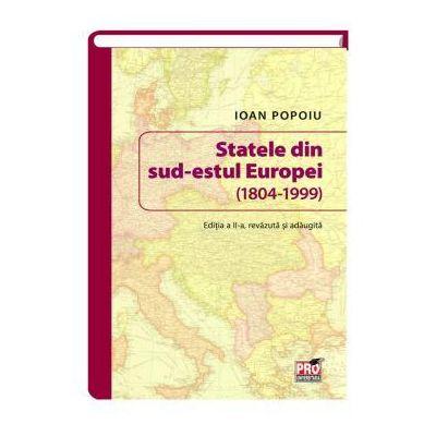 Statele din sud-estul Europei (1804-1999). Editia a II-a revazuta si adaugita - Ioan Popoiu