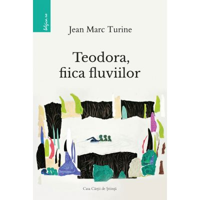 Teodora, fiica fluviilor - Jean Marc Turine
