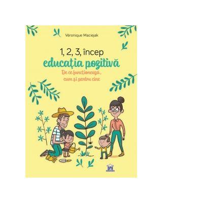 1, 2, 3 Incep educatia pozitiva. De ce functioneaza, cum si pentru cine - Veronique Maciejak