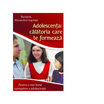 Adolescenta - calatoria care te formeaza. Pentru o mai buna cunoastere a adolescentei - Nectarie, Mitropolitul Argolidei
