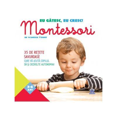 Eu gatesc, eu cresc! Montessori. 35 de retete savuroase care va ajuta copilul sa-si dezvolte autonomia! - Vanessa Toinet