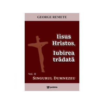 Iisus Hristos, Iubirea tradata. Volumul 2. Singurul Dumnezeu - Pr George Remete
