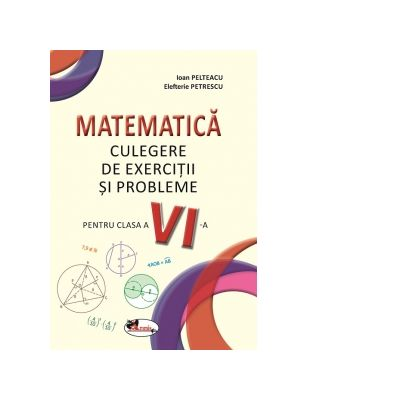 Matematica. Culegere de exercitii si probleme pentru clasa a VI-a - Ioan Pelteacu, Elefterie Petrescu