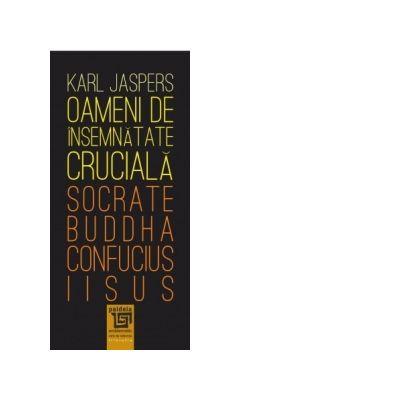 Oameni de insemnatate cruciala. Socrate-Buddha-Confucius-Iisus - Karl Jaspers