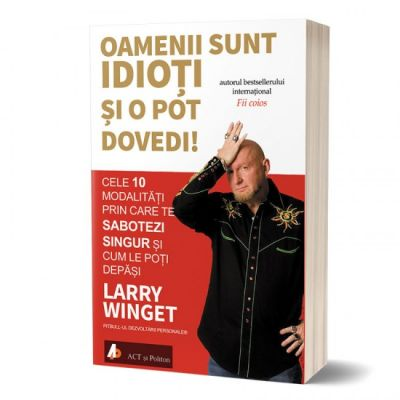 Oamenii sunt … si o pot dovedi! Cele 10 modalitati prin care te sabotezi singur si cum le poti depasi - Larry Winget