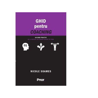 Ghid pentru coaching. Un mod practic de a deveni un coach sigur pe sine - Nicole Soames