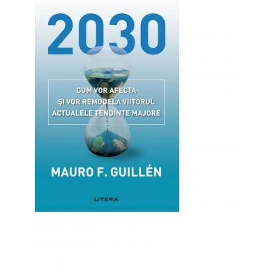 2030. Cum vor afecta si vor remodela viitorul actualele tendinte majore - Mauro Guillen