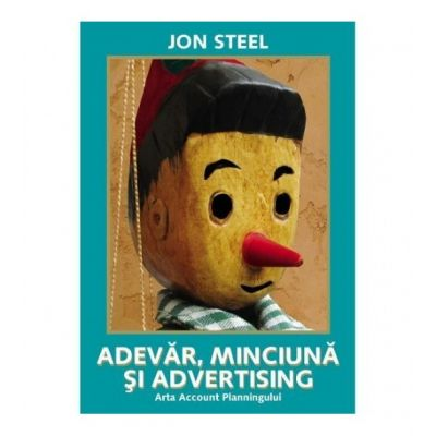 Adevar, minciuna si advertising. Arta Account Planningului - Jon Steel