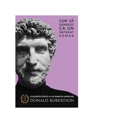 Cum sa gandesti ca un imparat roman - Donald Robertson