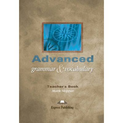 Curs limba engleza Advanced Grammar and Vocabulary Ghidul profesorului - Mark Skipper