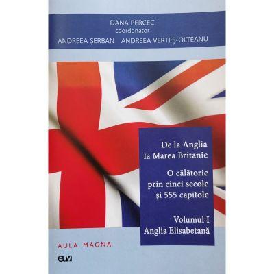 De la Anglia la Marea Britanie. Volumul 1 Anglia Elisabetana - Dana Percec (coord.)