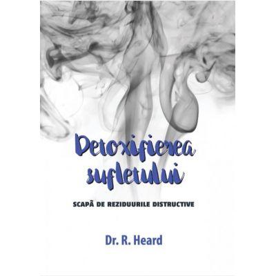 Detoxifierea sufletului. Scapa de reziduurile distructive - Dr. R. Heard