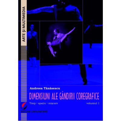 Dimensiuni ale gandirii coregrafice. Timp, spatiu, miscare - Volumul 1 - Andreea Tanasescu