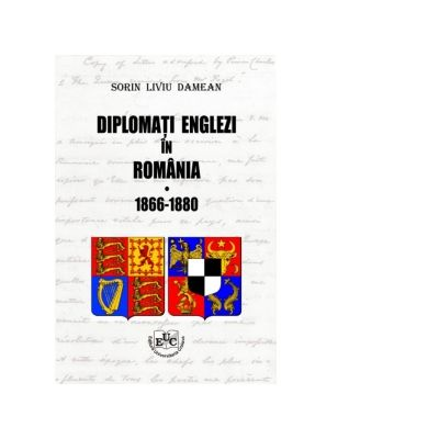 Diplomati englezi in Romania 1866-1880. Volumul I - Sorin Liviu Damean