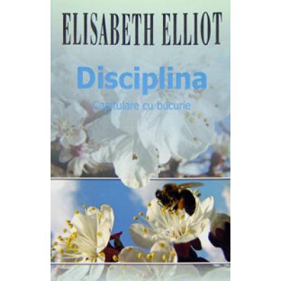 Disciplina. Capitulare cu bucurie - Elisabeth Elliot