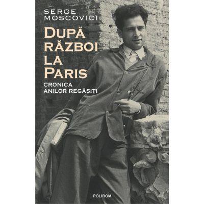 Dupa razboi la Paris. Cronica anilor regasiti - Serge Moscovici