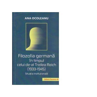 Filosofia germana in timpul celui de-al Treilea Reich 1933-1945. Situatia institutionala - Ana Ocoleanu