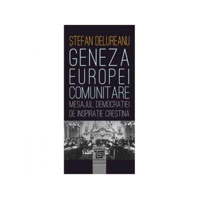 Geneza Europei comunitare. Mesajul democratiei de inspiratie crestina - Stefan Delureanu