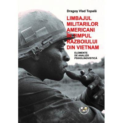 Limbajul militarilor americani in timpul razboiului din Vietnam. Elemente de analiza psiholingvistica - Dragos Vlad Topala