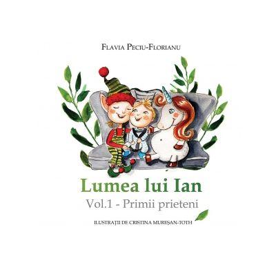 Lumea lui Ian. Volumul 1. Primii prieteni - Flavia Peciu-Florianu