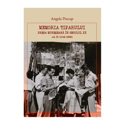 Memoria tiparului. Presa mureseana in secolul XX volumul II (1948-2000) - Angela Precup