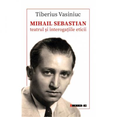 Mihail Sebastian. Teatrul si interogatiile eticii - Tiberius Vasiniuc