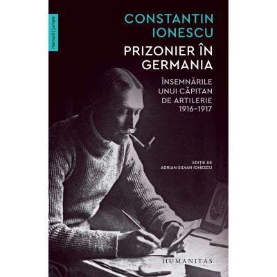 Prizonier in Germania. Insemnarile unui capitan de artilerie, 1916–1917 - Constantin Ionescu