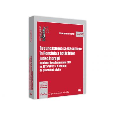 Recunoasterea si executarea in Romania a hotararilor judecatoresti conform Regulamentului (UE) nr. 1215/2012 si a Codului de procedura civila - Georgeana Viorel