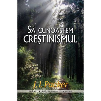 Sa cunoastem crestinismul - J. I. Packer