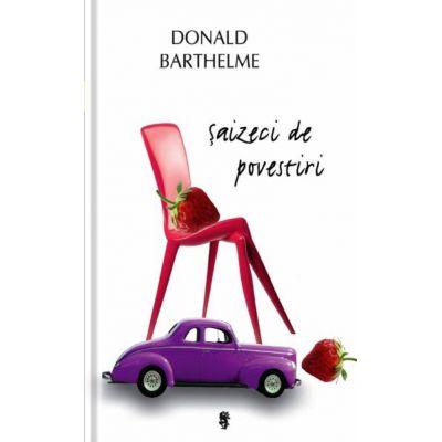Saizeci de povestiri - Donald Barthelme