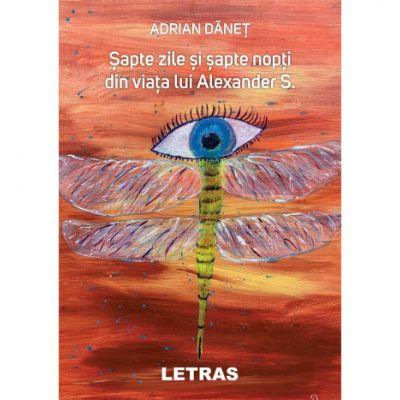 Sapte zile si sapte nopti din viata lui Alexander S - Adrian Danet