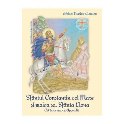 Sfantul Constantin cel Mare si Maica sa, Sfanta Elena. Cei intocmai cu Apostolii - Athinas Ntasiou-Giannou