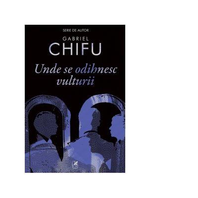 Unde se odihnesc vulturii - Gabriel Chifu