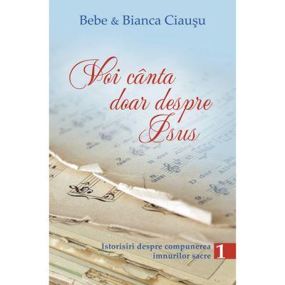 Voi canta doar despre Isus. Istorisiri despre compunerea imnurilor sacre, volumul 1 - Bebe & Bianca Ciausu