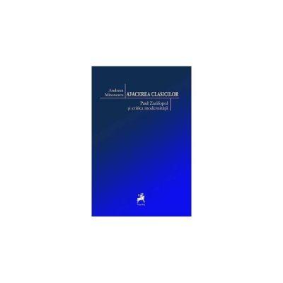 Afacerea clasicilor. Paul Zarifopol si critica modernitatii - Andreea Mironescu