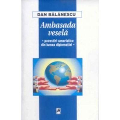 Ambasada vesela. Povestiri umoristice din lumea diplomatiei - Dan Balanescu