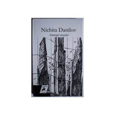 Amurgul oraselor - Nichita Danilov