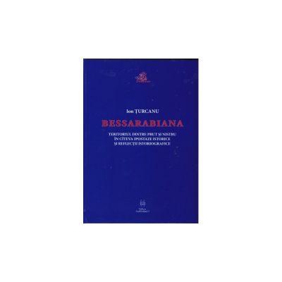 Bessarabiana. Teritoriul dintre Prut si Nistru in cateva ipostaze istorice si reflectii istoriografice - Ion Turcanu