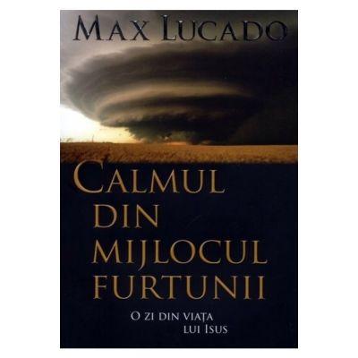 Calmul din mijlocul furtunii. O zi din viata lui Isus - Max Lucado