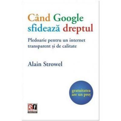 Cand Google sfideaza dreptul. Pledoarie pentru un internet transparent si de calitate - Alain Strowel