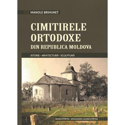 Cimitirele ortodoxe din Republica Moldova. Istorie. Arhitectura. Sculptura - Manole Brihunet