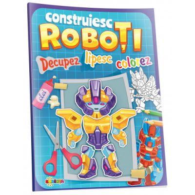 Construiesc Roboti. Decupez. Lipesc. Colorez