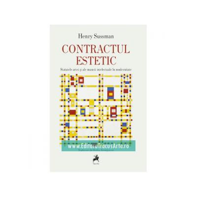 Contractul Estetic. Statutele Artei si ale Muncii Intelectuale in Modernitate - Henry Sussman