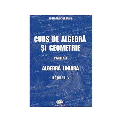 Curs de algebra si geometrie. Partea I. Algebra liniara. Lectiile I-V - Loredana Ciurdariu