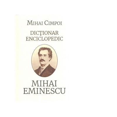 Dictionar enciclopedic. Mihai Eminescu - Mihai Cimpoi