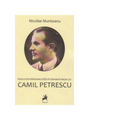 Disolutia personalitatii in dramaturgia lui Camil Petrescu - Nicolae Munteanu