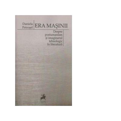 Era masinii. Despre postumanism si imaginarul tehnologic in literatura - Daniela Petrosel