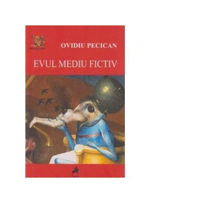 Evul mediu fictiv. Reprezentari despre medievalitatea romaneasca (si nu numai) - Ovidiu Pecican