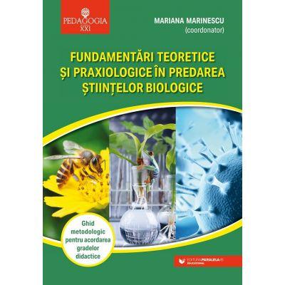 Fundamentari teoretice si praxiologice in predarea stiintelor biologice - Mariana Marinescu