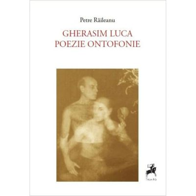 Gherasim Luca poezie ontofonie urmat de Gherasim Luca este o femeie - Petre Raileanu
